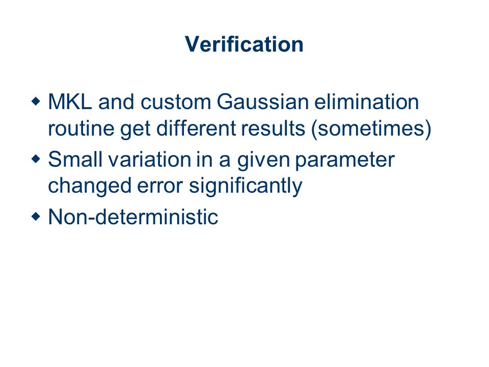 Verification MKL and custom Gaussian elimination routine get different results (sometimes) Small variation in a given parameter changed error significantly Non-deterministic