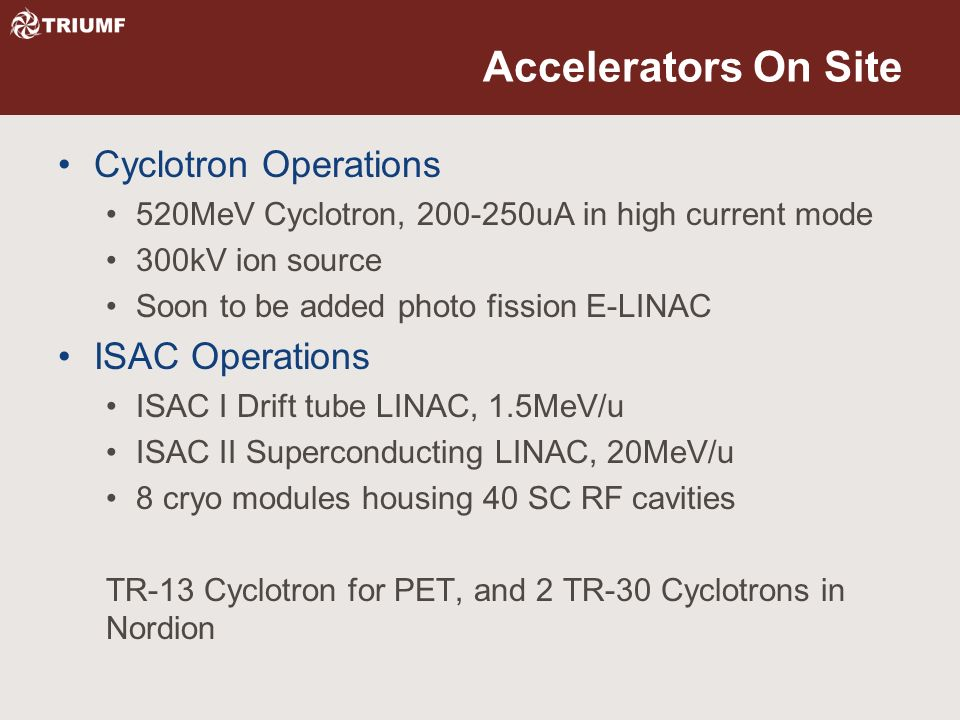 Accelerators On Site Cyclotron Operations 520MeV Cyclotron, 200-250uA in high current mode 300kV ion source Soon to be added photo fission E-LINAC ISAC Operations ISAC I Drift tube LINAC, 1.5MeV/u ISAC II Superconducting LINAC, 20MeV/u 8 cryo modules housing 40 SC RF cavities TR-13 Cyclotron for PET, and 2 TR-30 Cyclotrons in Nordion