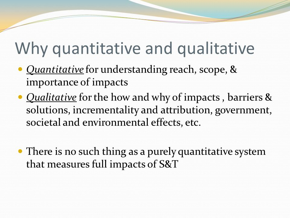 Why quantitative and qualitative Quantitative for understanding reach, scope, & importance of impacts Qualitative for the how and why of impacts, barriers & solutions, incrementality and attribution, government, societal and environmental effects, etc.