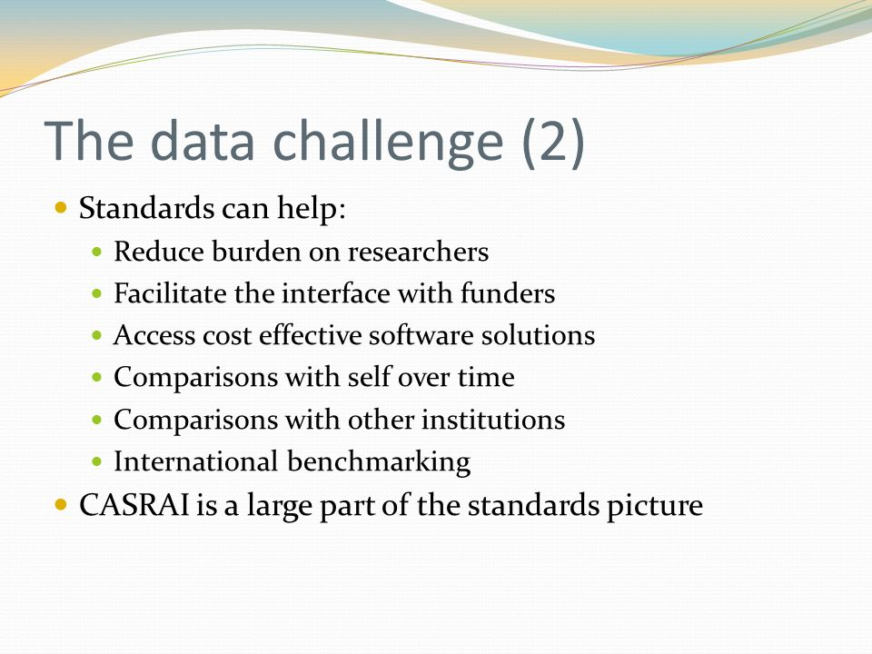 The data challenge (2) Standards can help: Reduce burden on researchers Facilitate the interface with funders Access cost effective software solutions Comparisons with self over time Comparisons with other institutions International benchmarking CASRAI is a large part of the standards picture