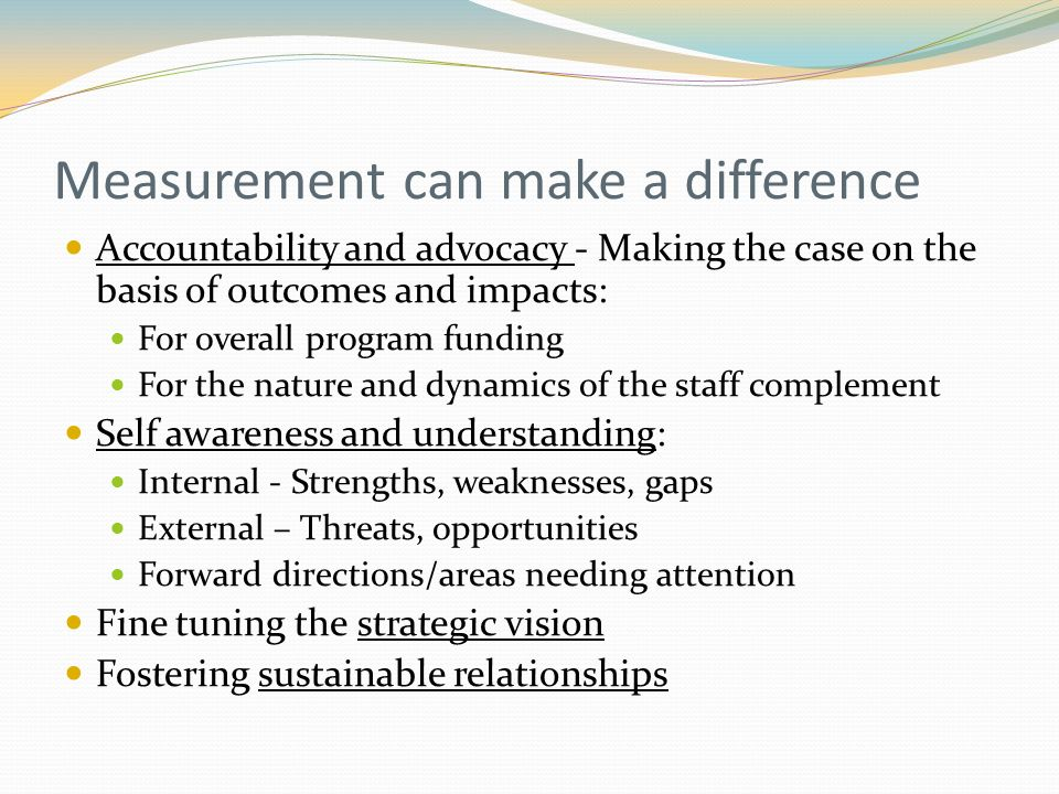 Measurement can make a difference Accountability and advocacy - Making the case on the basis of outcomes and impacts: For overall program funding For the nature and dynamics of the staff complement Self awareness and understanding: Internal - Strengths, weaknesses, gaps External – Threats, opportunities Forward directions/areas needing attention Fine tuning the strategic vision Fostering sustainable relationships