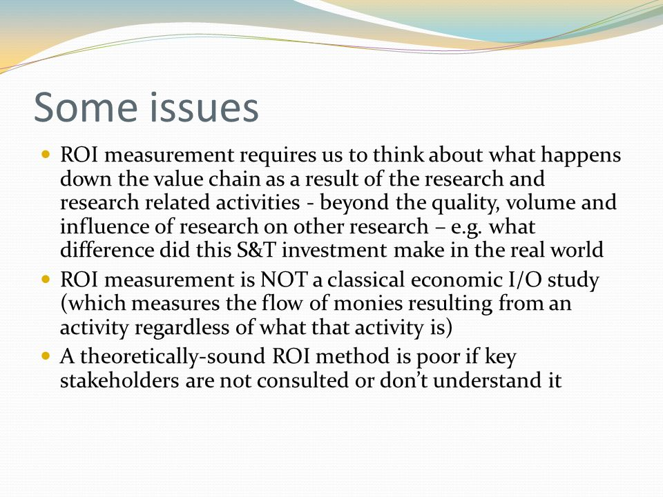 Some issues ROI measurement requires us to think about what happens down the value chain as a result of the research and research related activities - beyond the quality, volume and influence of research on other research – e.g.