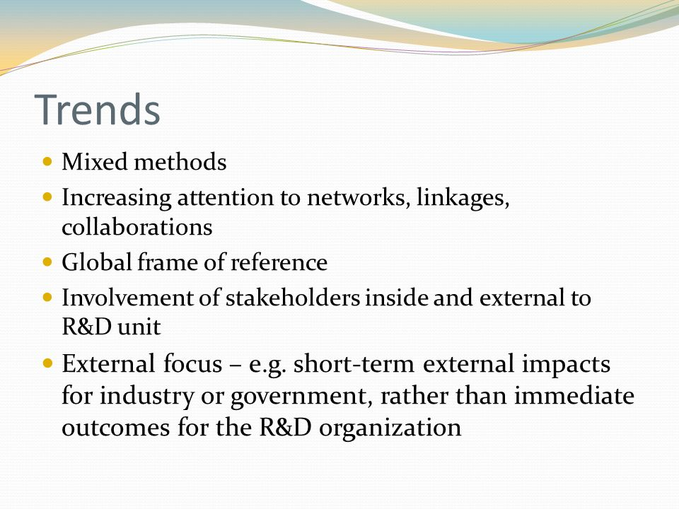 Trends Mixed methods Increasing attention to networks, linkages, collaborations Global frame of reference Involvement of stakeholders inside and external to R&D unit External focus – e.g.