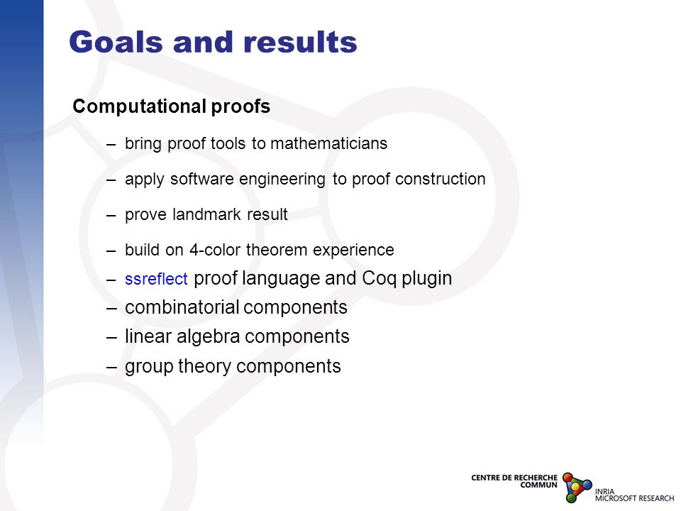 Goals and results Computational proofs –bring proof tools to mathematicians –apply software engineering to proof construction –prove landmark result –