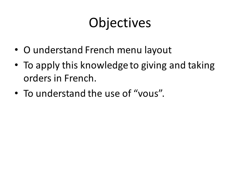 Objectives O understand French menu layout To apply this knowledge to giving and taking orders in French.