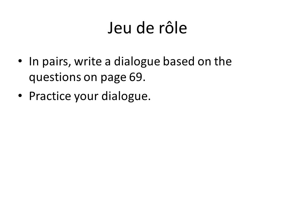 Jeu de rôle In pairs, write a dialogue based on the questions on page 69. Practice your dialogue.