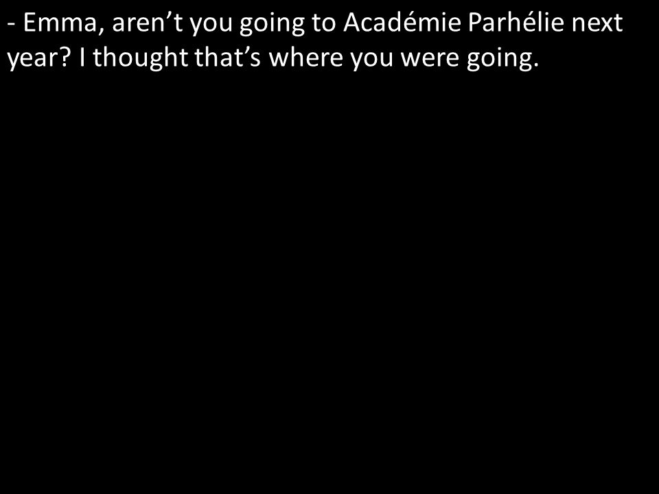 - Emma, arent you going to Académie Parhélie next year I thought thats where you were going.