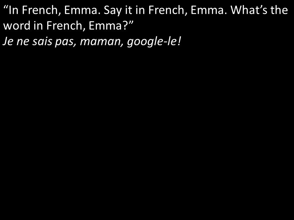 In French, Emma. Say it in French, Emma. Whats the word in French, Emma.