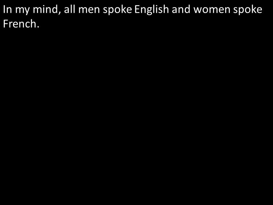 In my mind, all men spoke English and women spoke French.