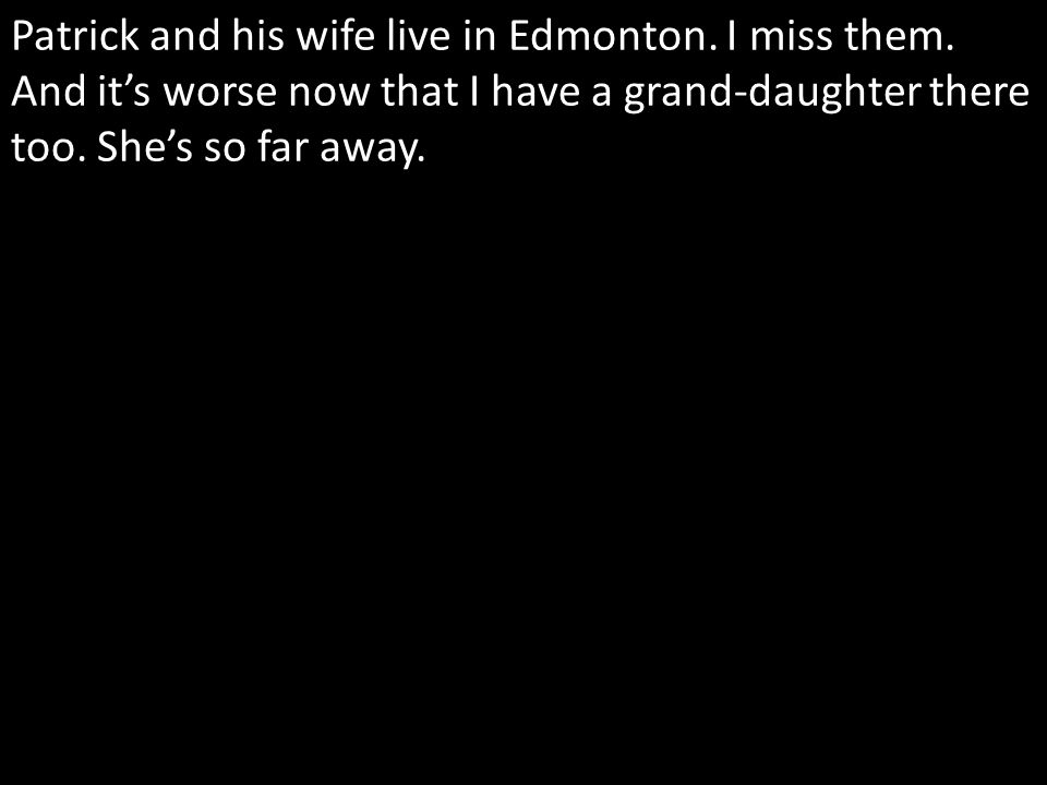 Patrick and his wife live in Edmonton. I miss them.