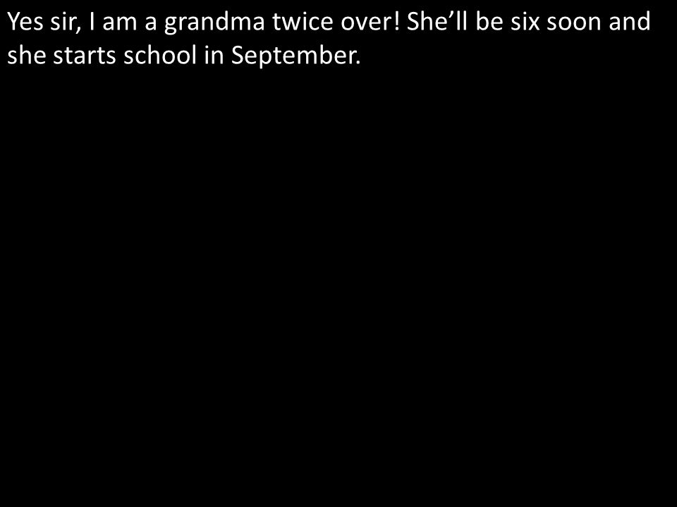 Yes sir, I am a grandma twice over! Shell be six soon and she starts school in September.