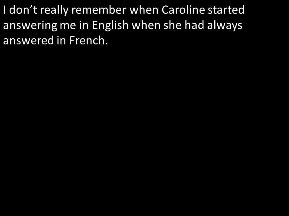 I dont really remember when Caroline started answering me in English when she had always answered in French.