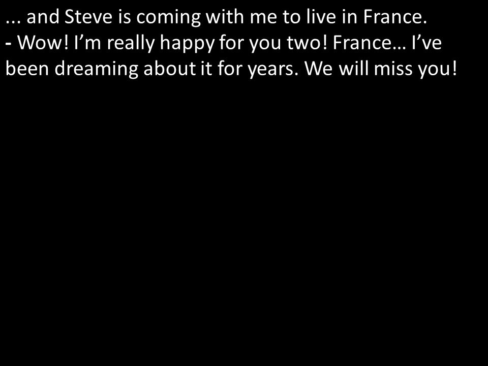 ... and Steve is coming with me to live in France.