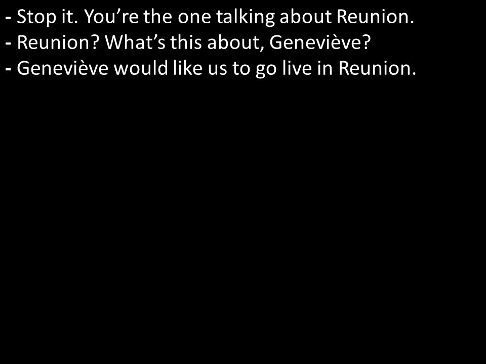 - Stop it. Youre the one talking about Reunion. - Reunion.