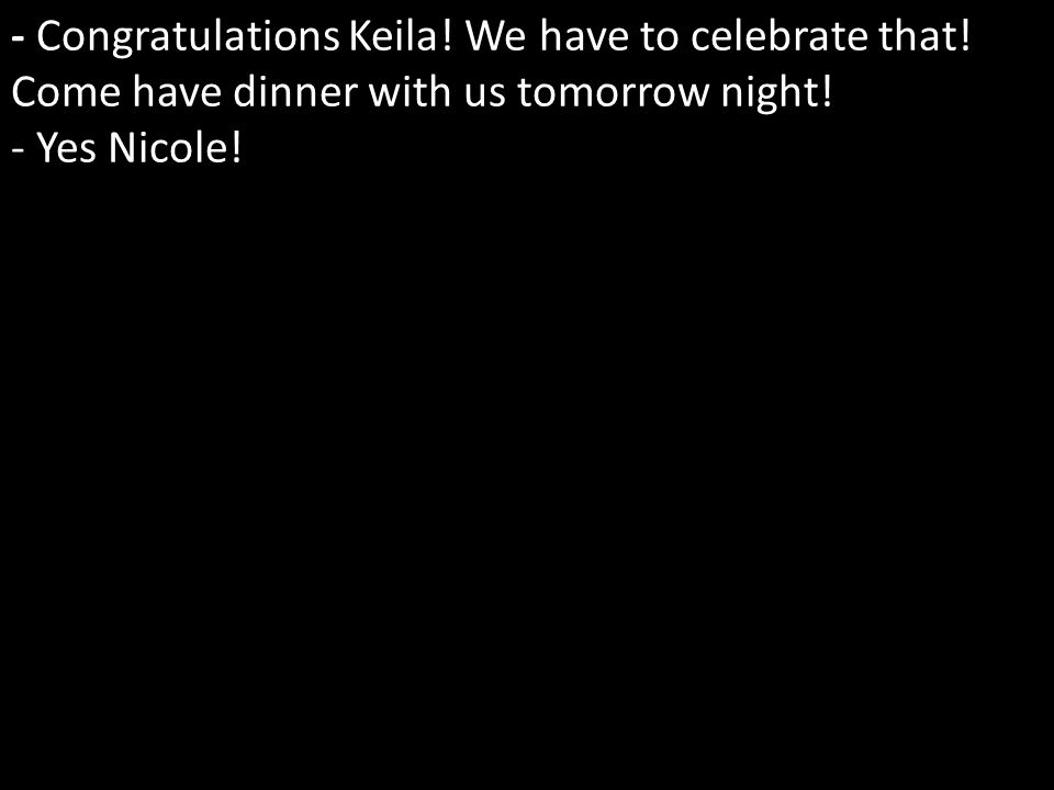 - Congratulations Keila. We have to celebrate that.
