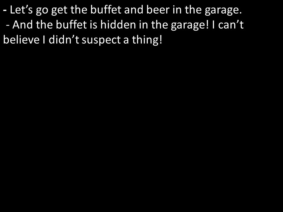 - Lets go get the buffet and beer in the garage. - And the buffet is hidden in the garage.