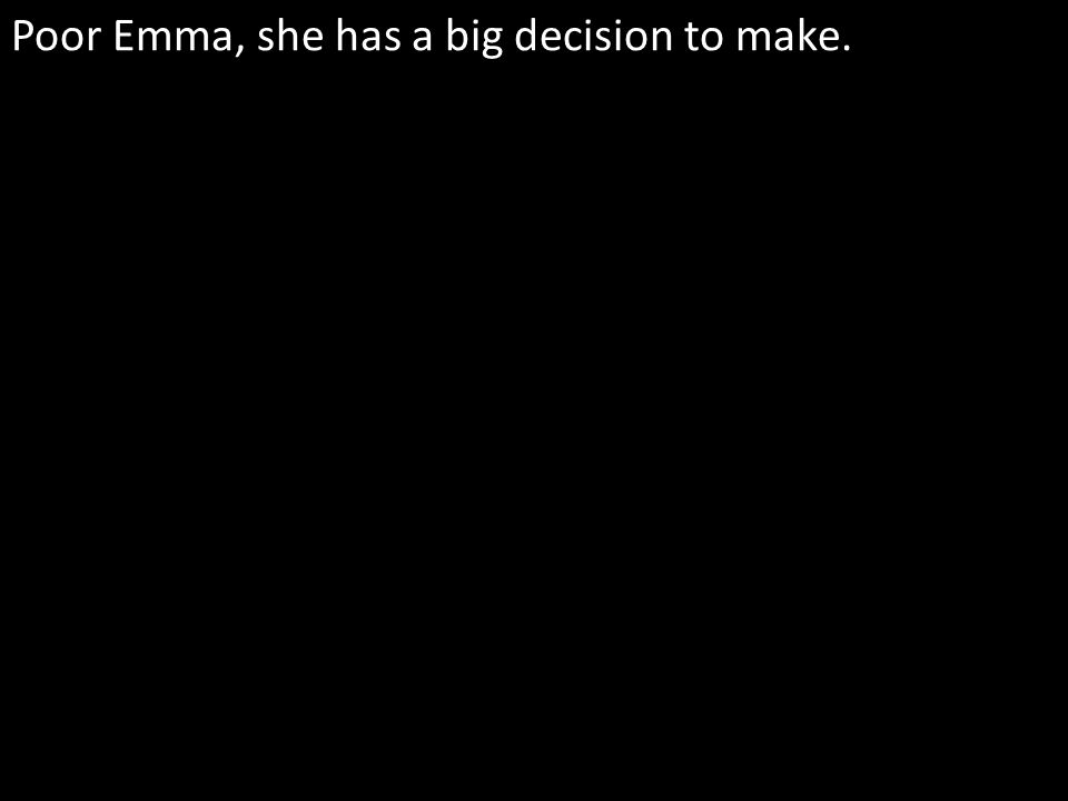 Poor Emma, she has a big decision to make.
