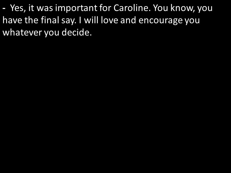 - Yes, it was important for Caroline. You know, you have the final say.