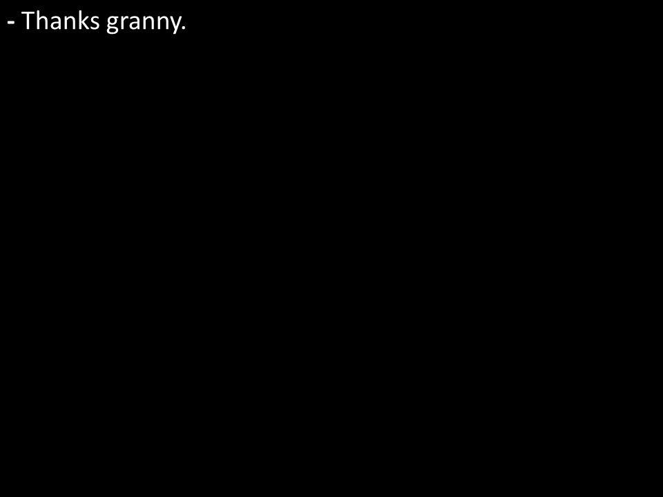 - Thanks granny.
