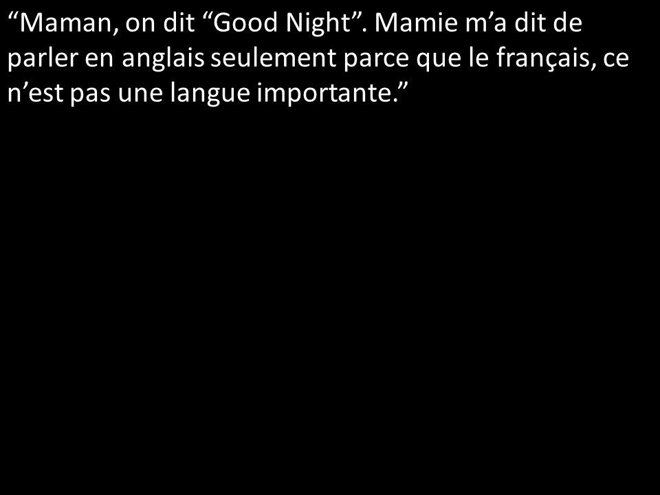 Maman, on dit Good Night.