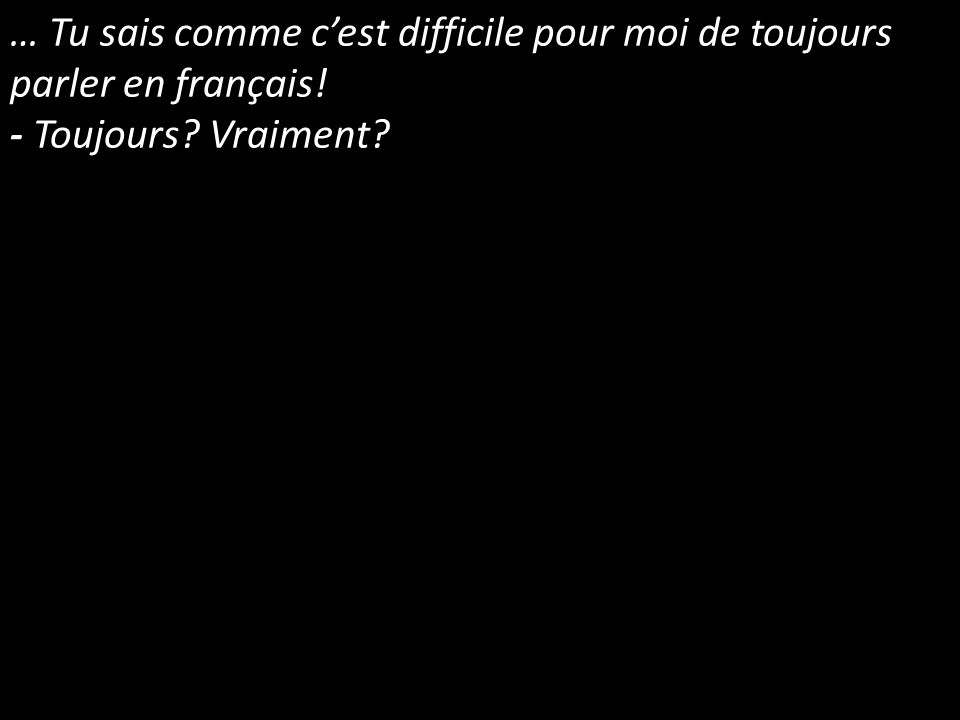 … Tu sais comme cest difficile pour moi de toujours parler en français! - Toujours? Vraiment?