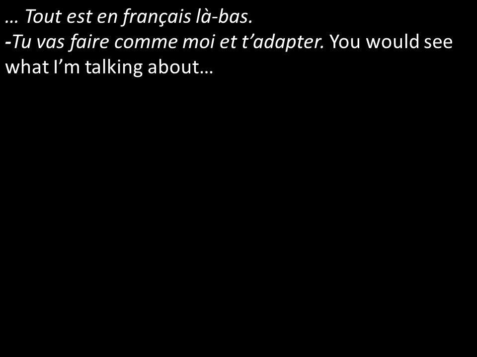 … Tout est en français là-bas. -Tu vas faire comme moi et tadapter. You would see what Im talking about…