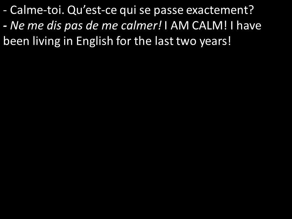 - Calme-toi. Quest-ce qui se passe exactement? - Ne me dis pas de me calmer! I AM CALM! I have been living in English for the last two years!