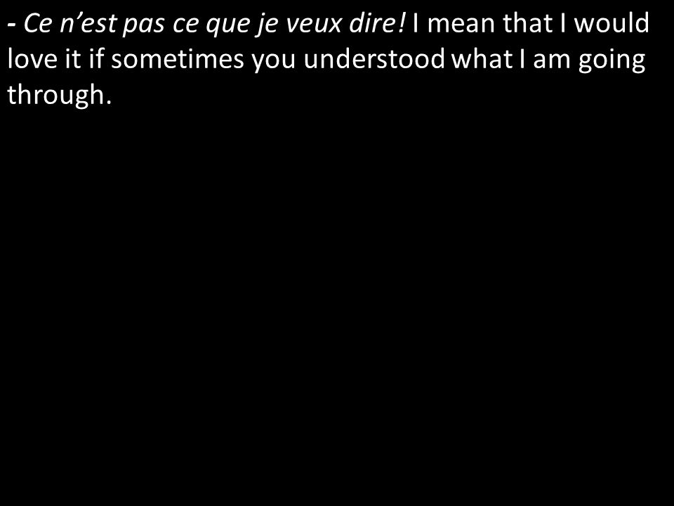 - Ce nest pas ce que je veux dire! I mean that I would love it if sometimes you understood what I am going through.