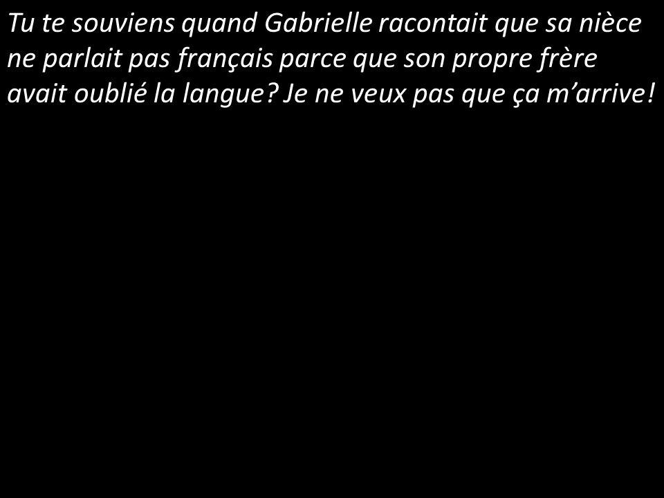 Tu te souviens quand Gabrielle racontait que sa nièce ne parlait pas français parce que son propre frère avait oublié la langue? Je ne veux pas que ça