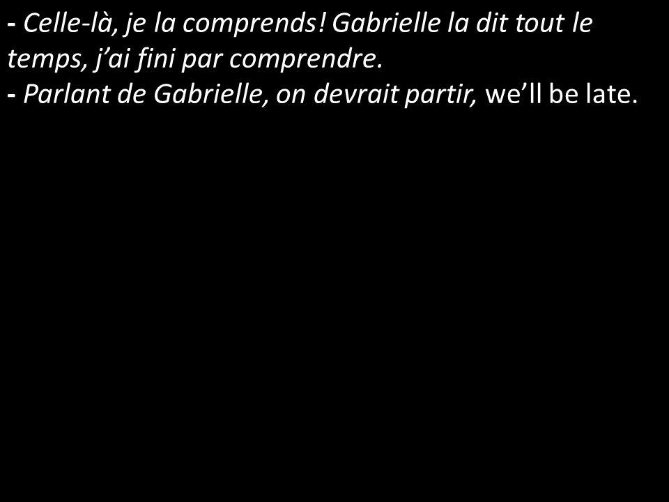 - Celle-là, je la comprends! Gabrielle la dit tout le temps, jai fini par comprendre. - Parlant de Gabrielle, on devrait partir, well be late.