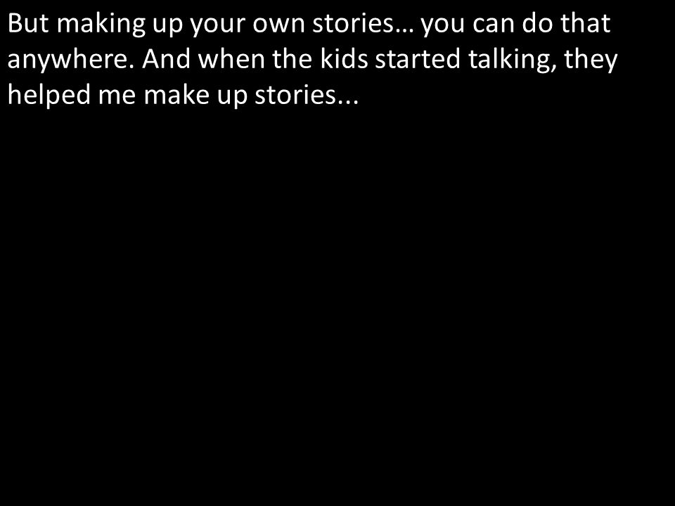 But making up your own stories… you can do that anywhere.