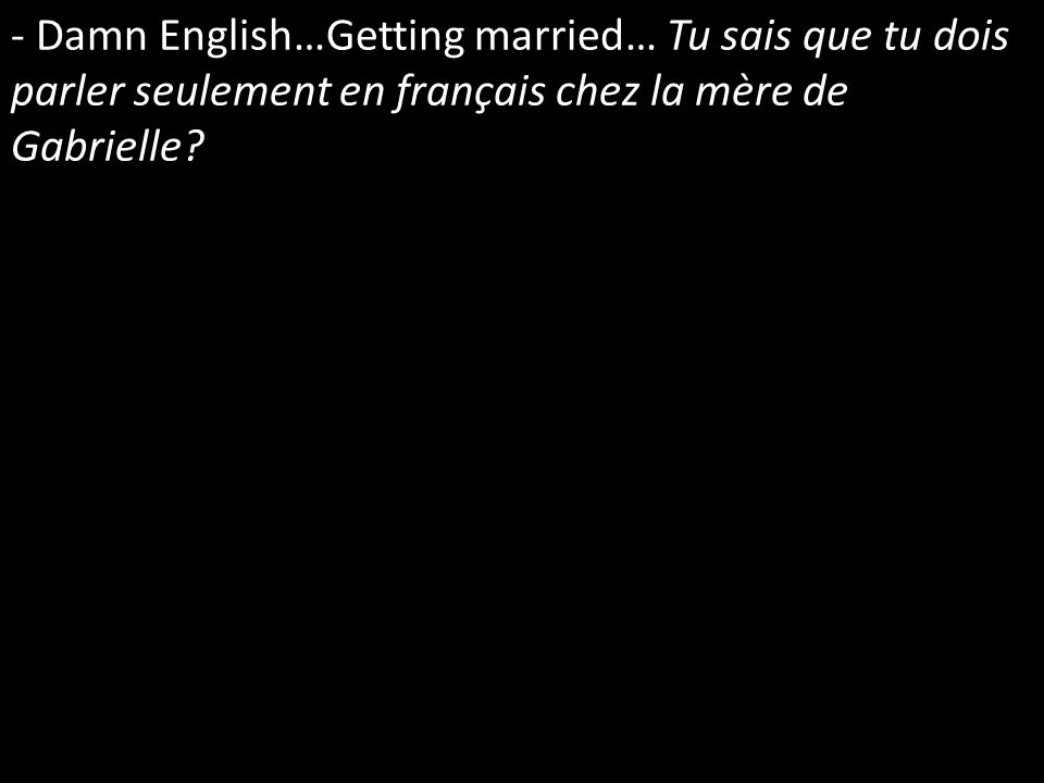 - Damn English…Getting married… Tu sais que tu dois parler seulement en français chez la mère de Gabrielle?