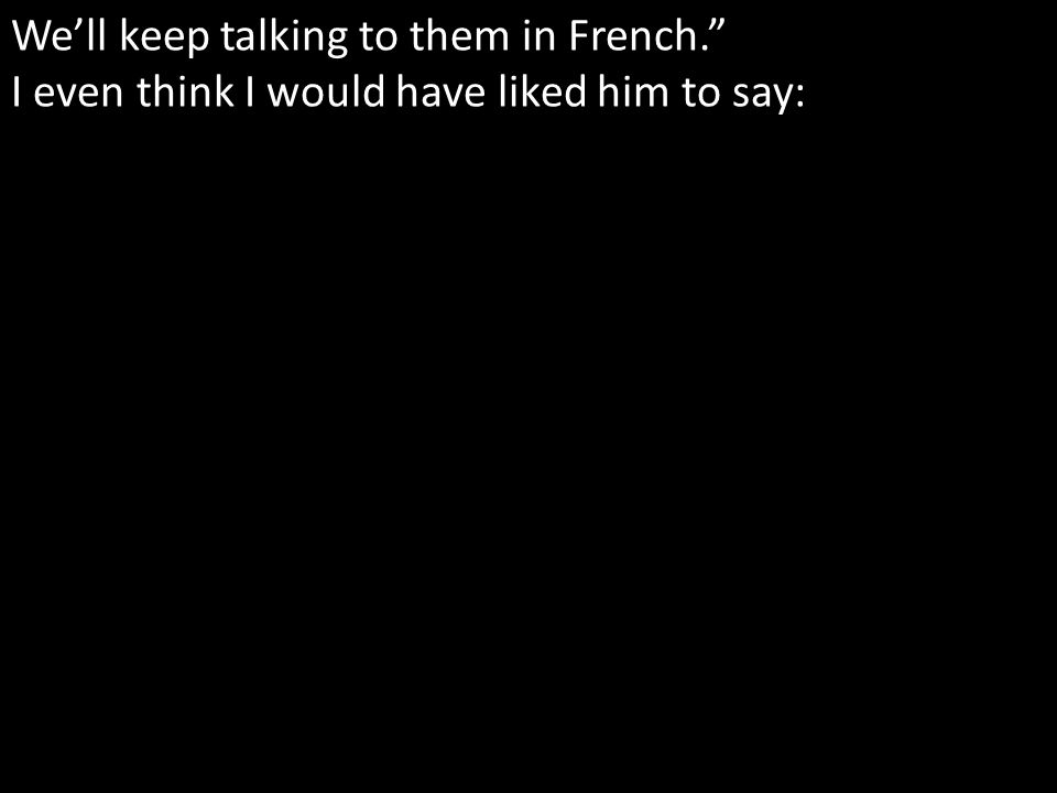 Well keep talking to them in French. I even think I would have liked him to say: