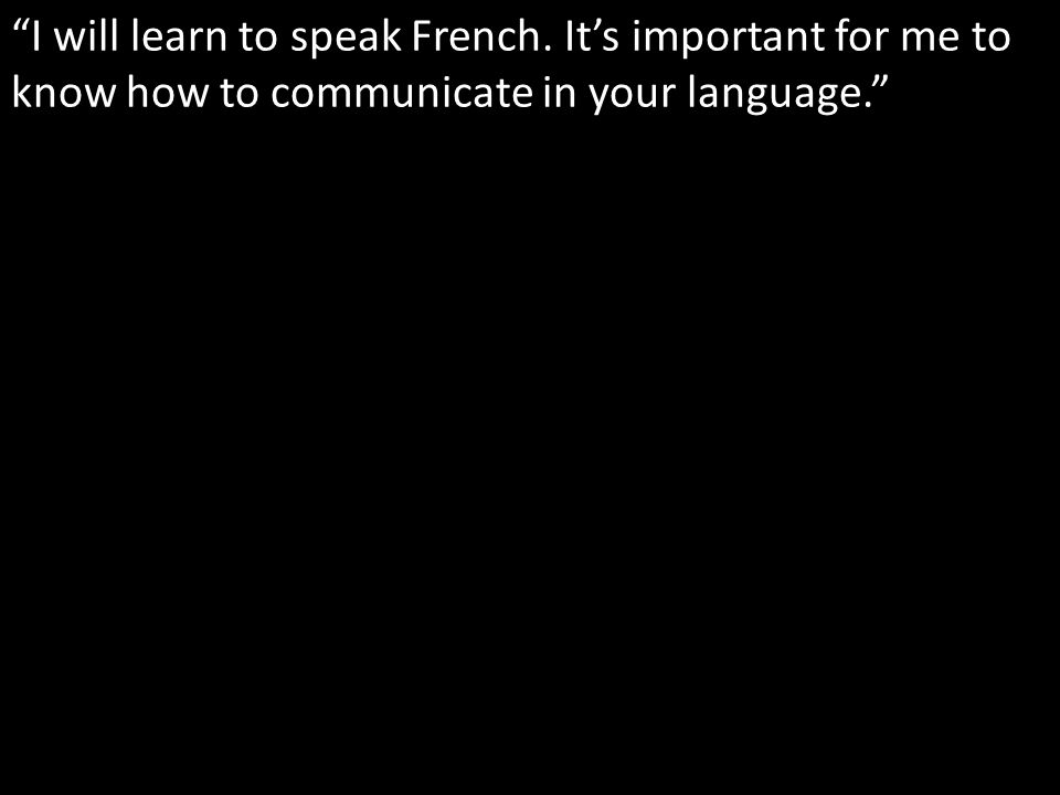 I will learn to speak French. Its important for me to know how to communicate in your language.