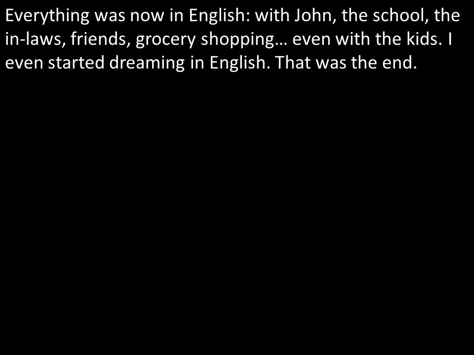 Everything was now in English: with John, the school, the in-laws, friends, grocery shopping… even with the kids.
