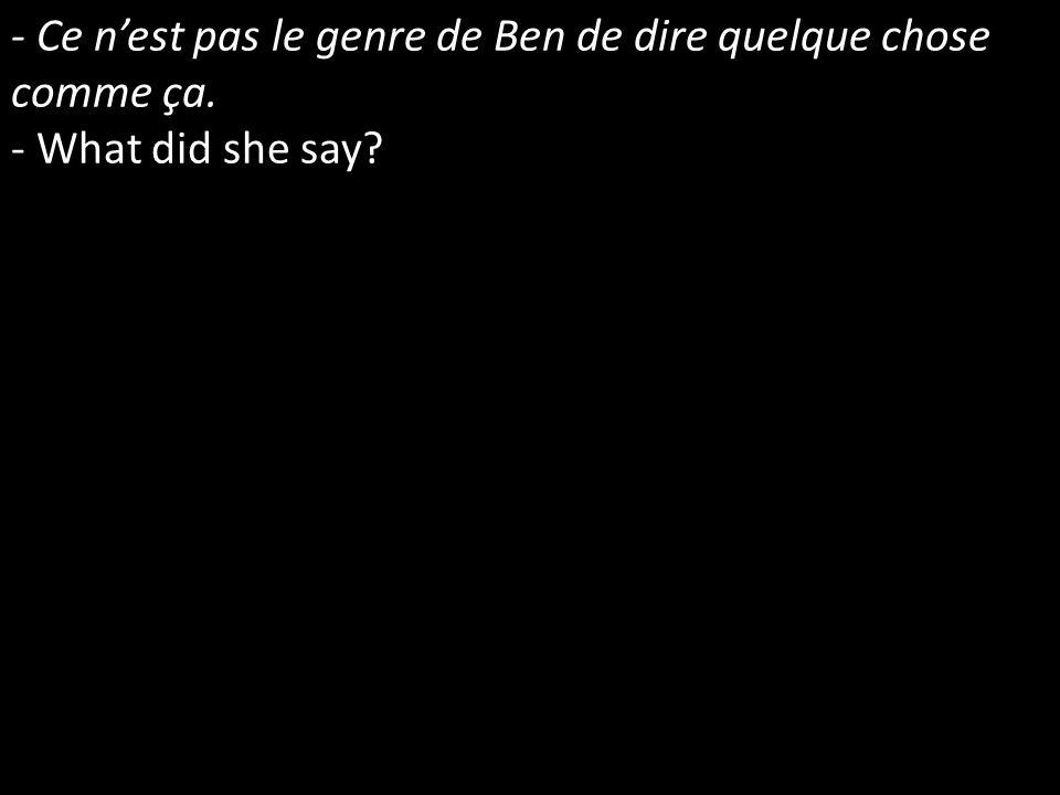 - Ce nest pas le genre de Ben de dire quelque chose comme ça. - What did she say?