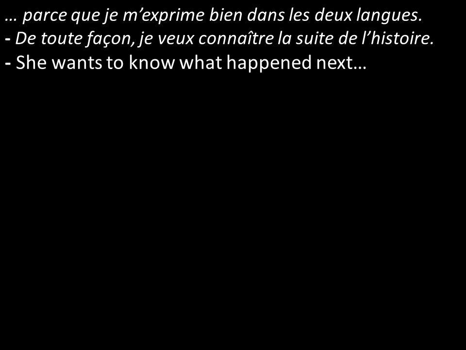 … parce que je mexprime bien dans les deux langues. - De toute façon, je veux connaître la suite de lhistoire. - She wants to know what happened next…