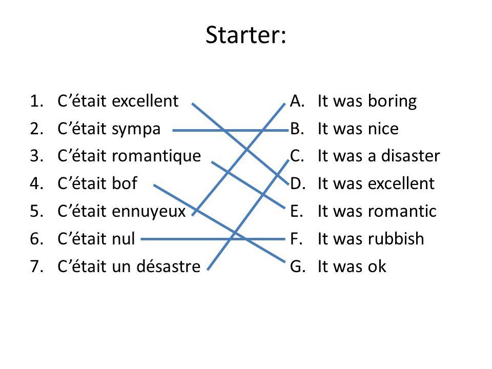 Starter: 1.Cétait excellent 2.Cétait sympa 3.Cétait romantique 4.Cétait bof 5.Cétait ennuyeux 6.Cétait nul 7.Cétait un désastre A.It was boring B.It was nice C.It was a disaster D.It was excellent E.It was romantic F.It was rubbish G.It was ok