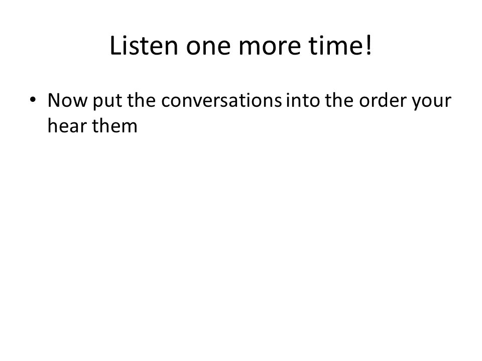 Listen one more time! Now put the conversations into the order your hear them