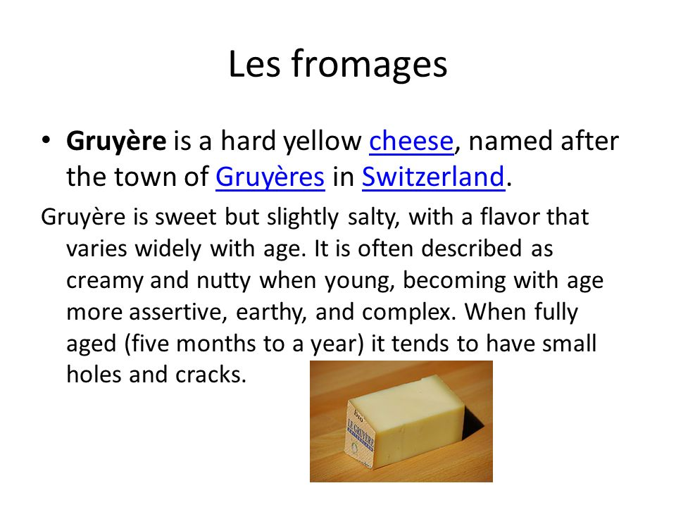 Les fromages Gruyère is a hard yellow cheese, named after the town of Gruyères in Switzerland.cheeseGruyèresSwitzerland Gruyère is sweet but slightly salty, with a flavor that varies widely with age.