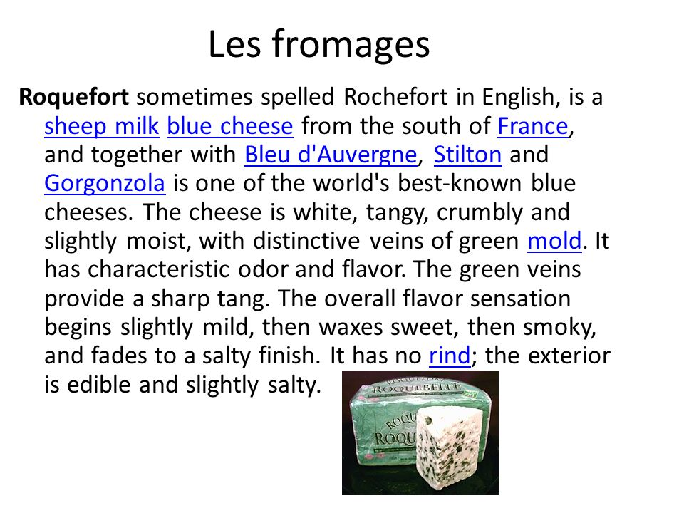 Les fromages Roquefort sometimes spelled Rochefort in English, is a sheep milk blue cheese from the south of France, and together with Bleu d Auvergne, Stilton and Gorgonzola is one of the world s best-known blue cheeses.