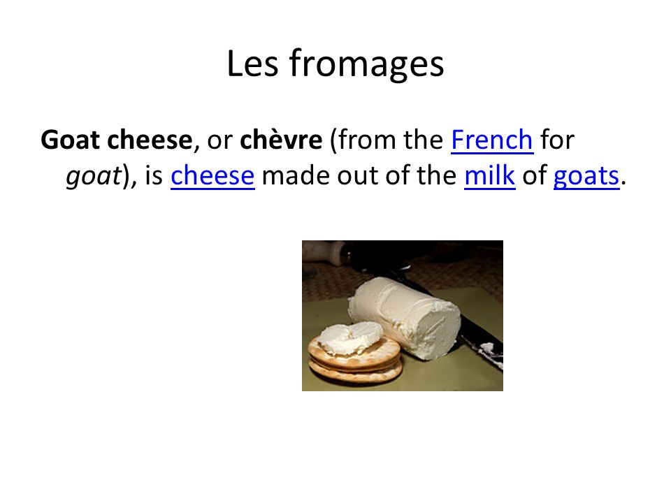 Les fromages Goat cheese, or chèvre (from the French for goat), is cheese made out of the milk of goats.Frenchcheesemilkgoats