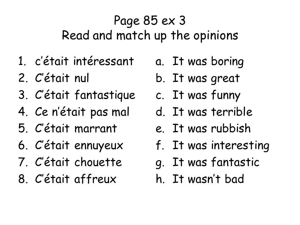 Page 85 ex 3 Read and match up the opinions 1.cétait intéressant 2.Cétait nul 3.Cétait fantastique 4.Ce nétait pas mal 5.Cétait marrant 6.Cétait ennuy
