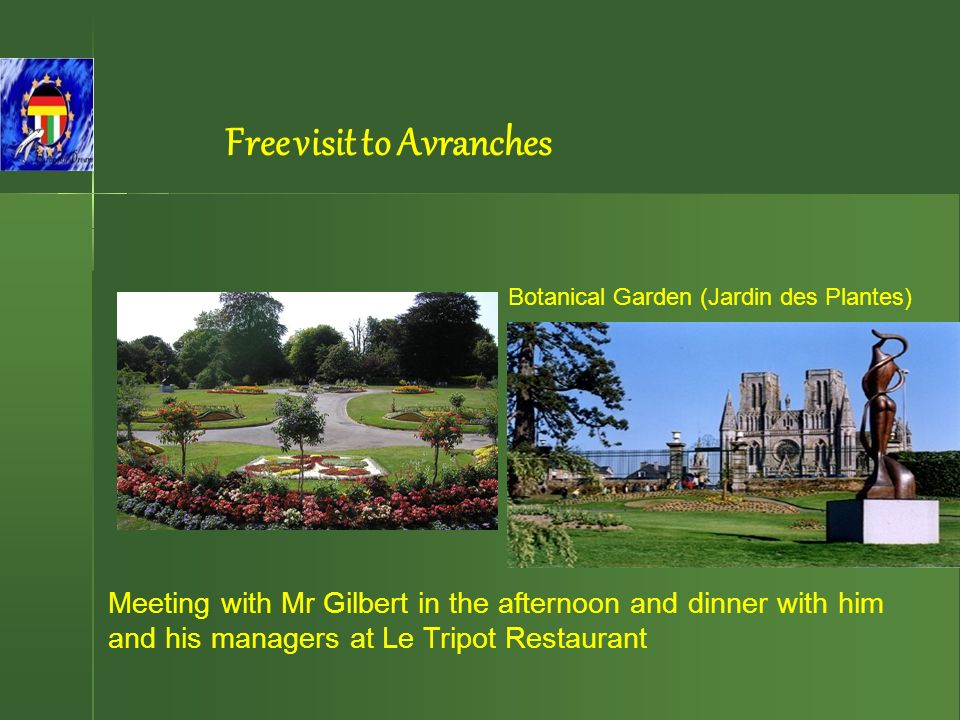 Botanical Garden (Jardin des Plantes) Meeting with Mr Gilbert in the afternoon and dinner with him and his managers at Le Tripot Restaurant Free visit to Avranches