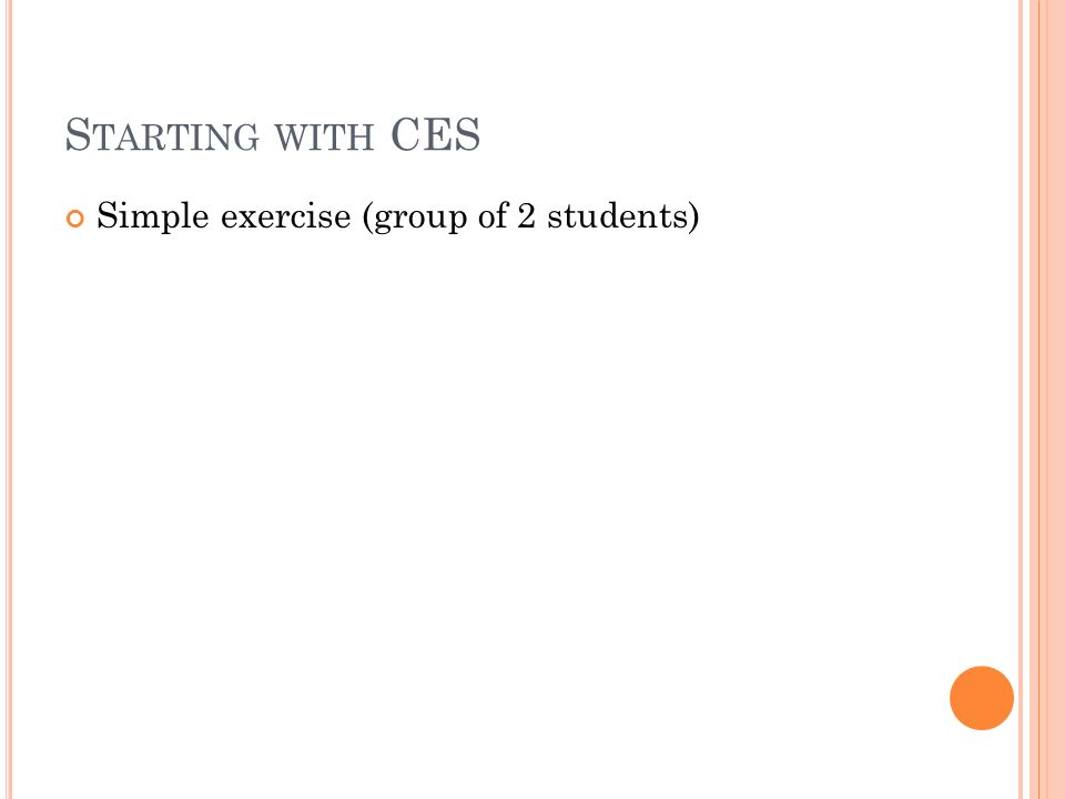 S TARTING WITH CES Simple exercise (group of 2 students)
