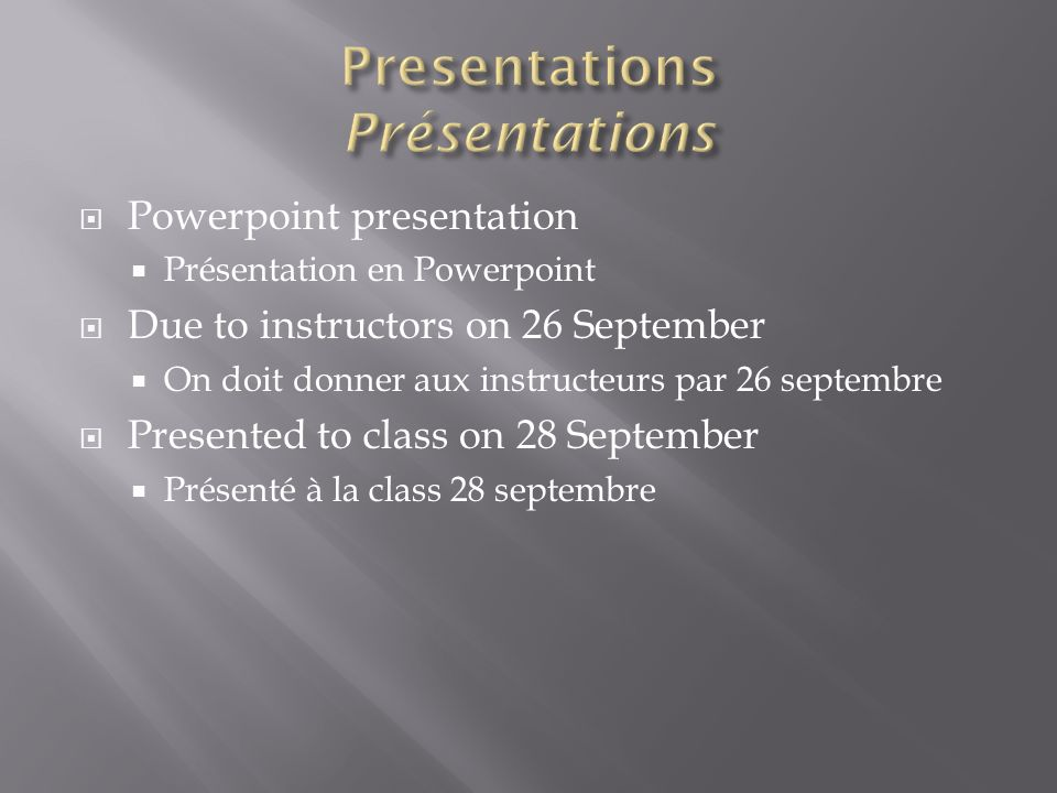 Powerpoint presentation Présentation en Powerpoint Due to instructors on 26 September On doit donner aux instructeurs par 26 septembre Presented to class on 28 September Présenté à la class 28 septembre