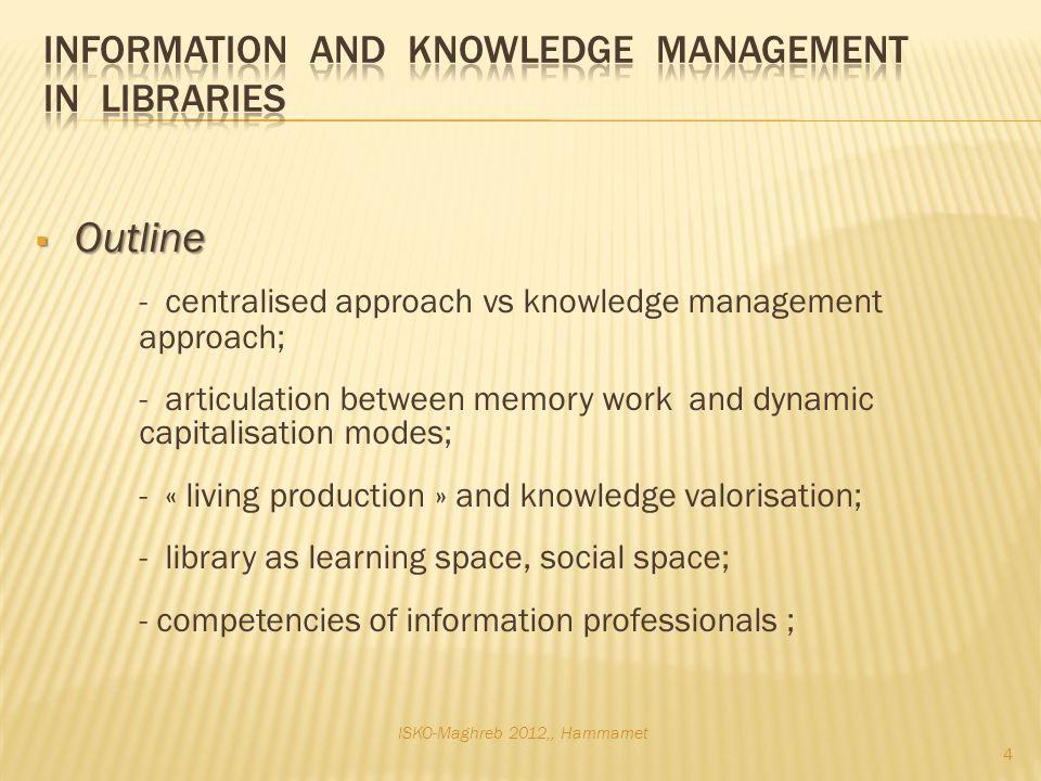 Outline Outline - centralised approach vs knowledge management approach; - articulation between memory work and dynamic capitalisation modes; - « living production » and knowledge valorisation; - library as learning space, social space; - competencies of information professionals ; ISKO-Maghreb 2012,, Hammamet 4