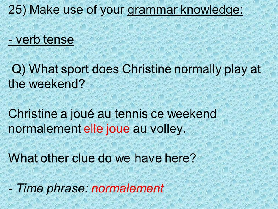 25) Make use of your grammar knowledge: - verb tense Q) What sport does Christine normally play at the weekend.