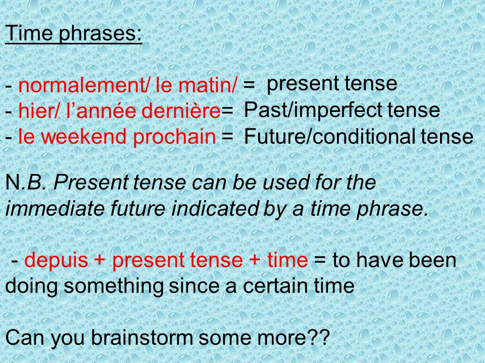 Time phrases: - normalement/ le matin/ = - hier/ lannée dernière= - le weekend prochain = present tense Past/imperfect tense Future/conditional tense N.B.