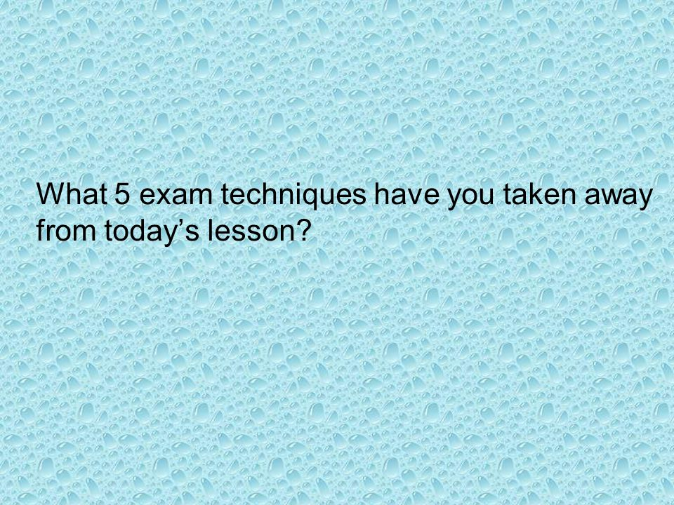 What 5 exam techniques have you taken away from todays lesson
